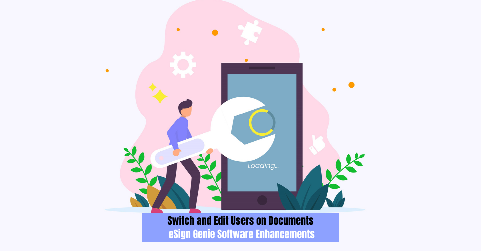 Switch and Edit Users on Documents: eSign Genie Software Enhancements